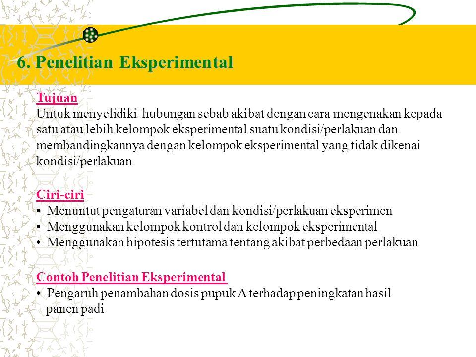 6. Penelitian Eksperimental Tujuan Untuk menyelidiki hubungan sebab akibat dengan cara mengenakan kepada satu atau lebih kelompok eksperimental suatu