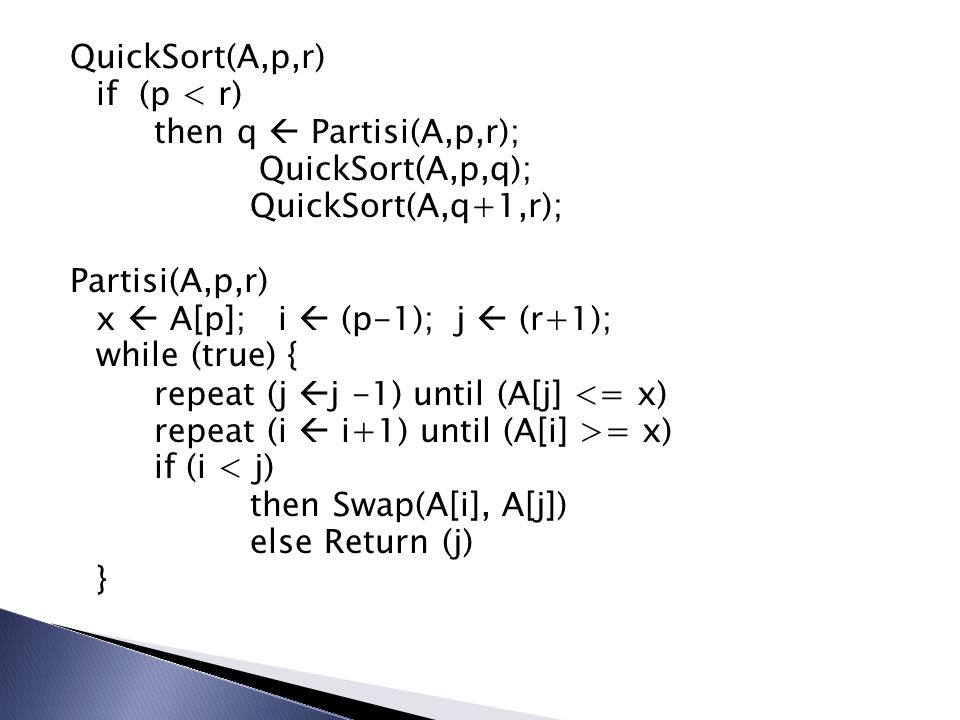 QuickSort(A,p,r) if (p < r) then q  Partisi(A,p,r); QuickSort(A,p,q); QuickSort(A,q+1,r); Partisi(A,p,r) x  A[p]; i  (p-1); j  (r+1); while (true)