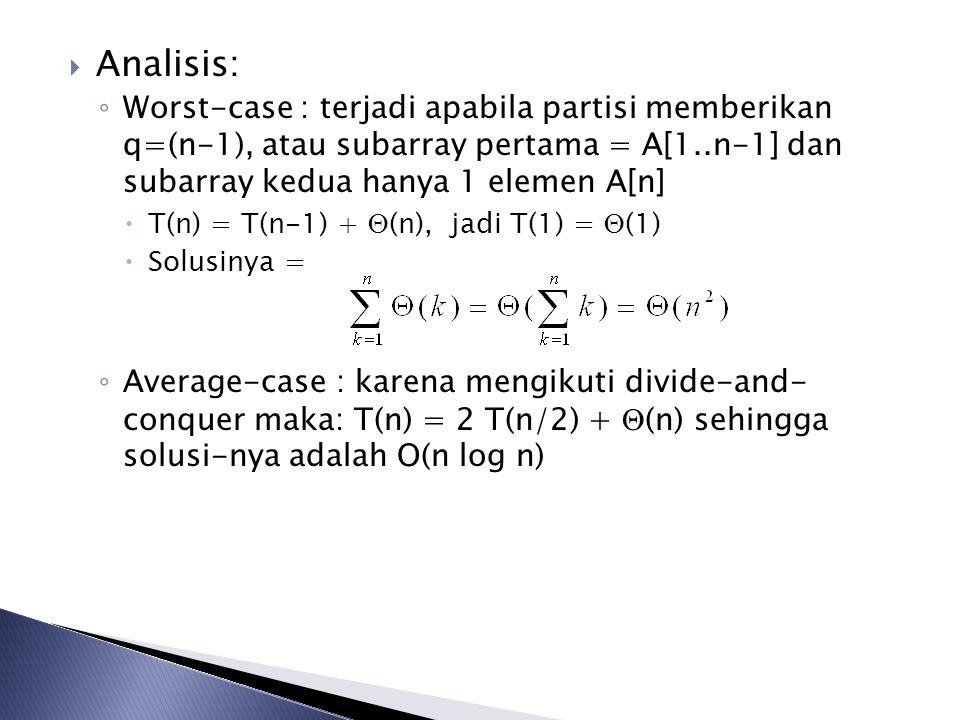  Analisis: ◦ Worst-case : terjadi apabila partisi memberikan q=(n-1), atau subarray pertama = A[1..n-1] dan subarray kedua hanya 1 elemen A[n]  T(n)