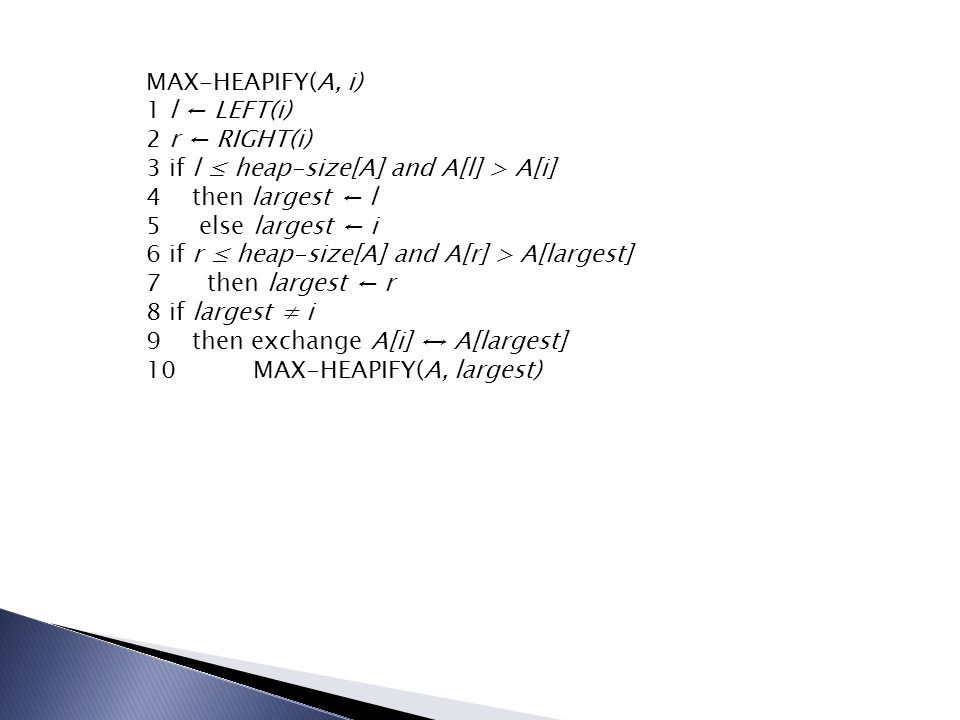 MAX-HEAPIFY(A, i) 1 l ← LEFT(i) 2 r ← RIGHT(i) 3 if l ≤ heap-size[A] and A[l] > A[i] 4 then largest ← l 5 else largest ← i 6 if r ≤ heap-size[A] and A