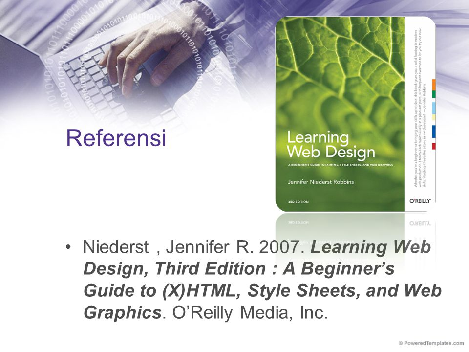 Referensi Niederst, Jennifer R. 2007. Learning Web Design, Third Edition : A Beginner's Guide to (X)HTML, Style Sheets, and Web Graphics. O'Reilly Med