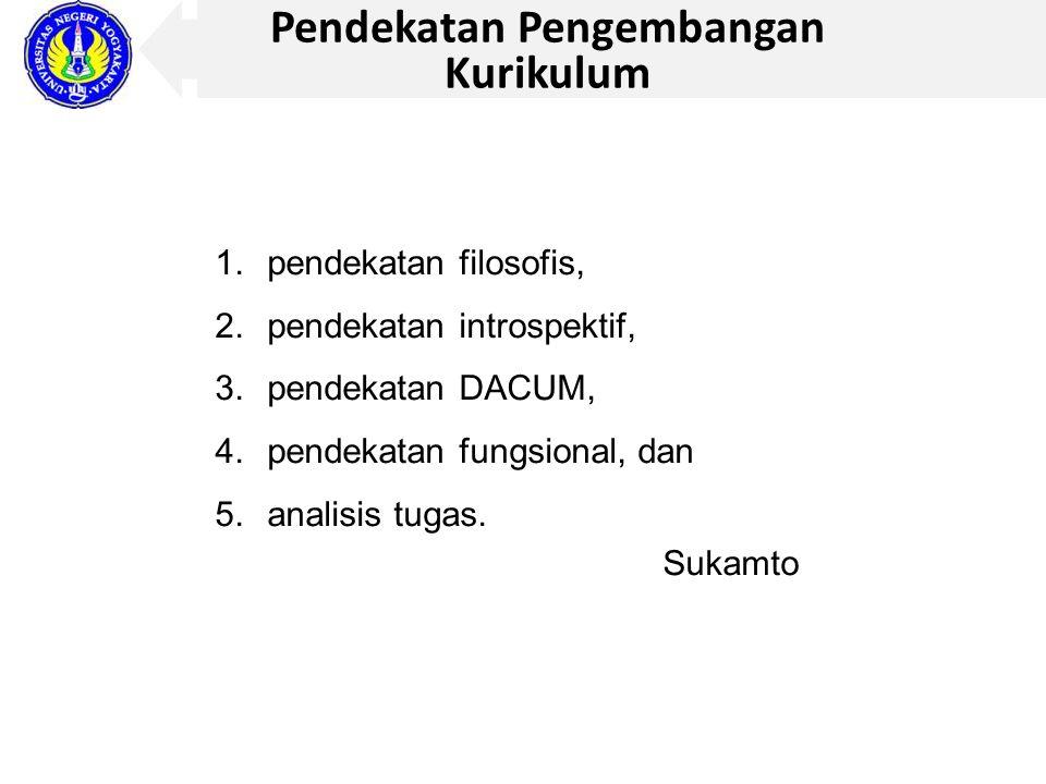 Pendekatan Pengembangan Kurikulum 1.pendekatan filosofis, 2.pendekatan introspektif, 3.pendekatan DACUM, 4.pendekatan fungsional, dan 5.analisis tugas