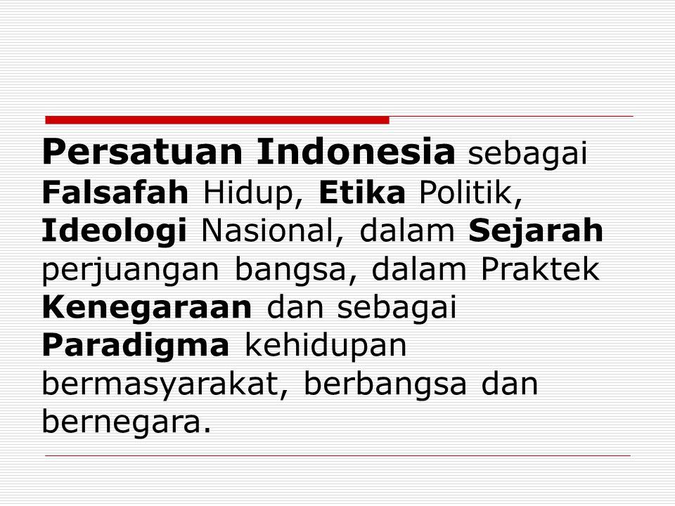 Persatuan Indonesia sebagai Falsafah Hidup, Etika Politik, Ideologi Nasional, dalam Sejarah perjuangan bangsa, dalam Praktek Kenegaraan dan sebagai Pa