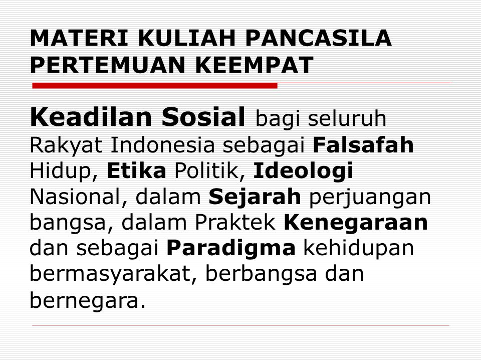 MATERI KULIAH PANCASILA PERTEMUAN KEEMPAT Keadilan Sosial bagi seluruh Rakyat Indonesia sebagai Falsafah Hidup, Etika Politik, Ideologi Nasional, dala