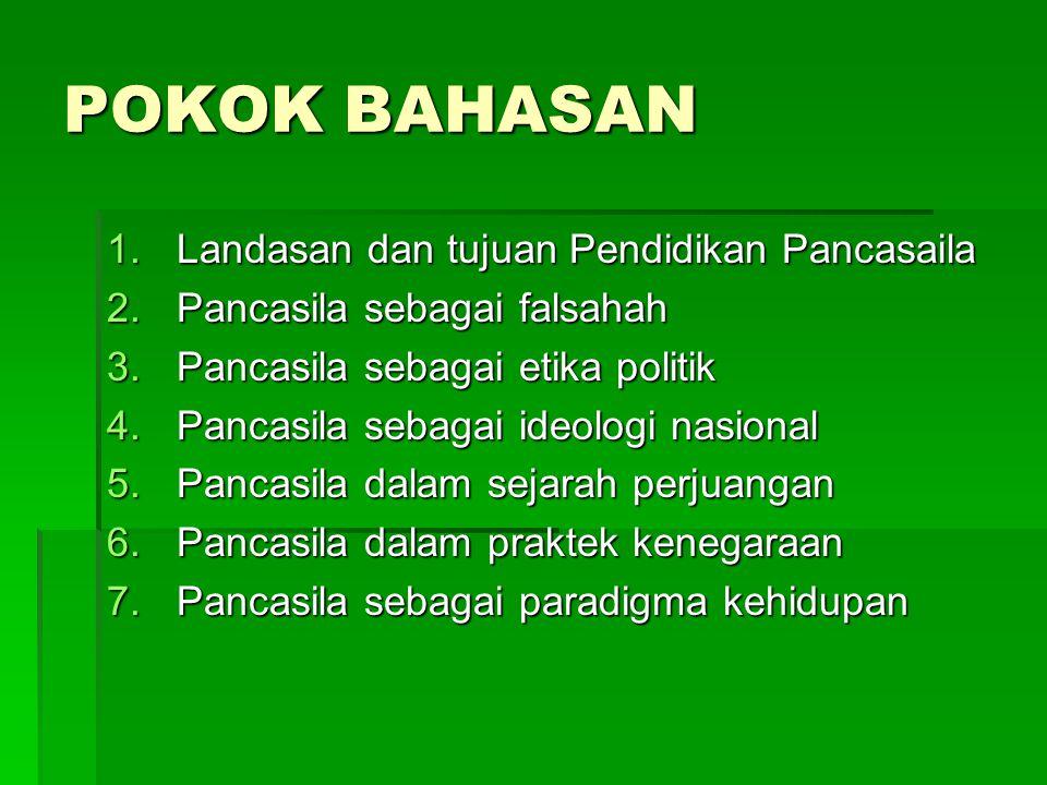 POKOK BAHASAN 1.Landasan dan tujuan Pendidikan Pancasaila 2.Pancasila sebagai falsahah 3.Pancasila sebagai etika politik 4.Pancasila sebagai ideologi