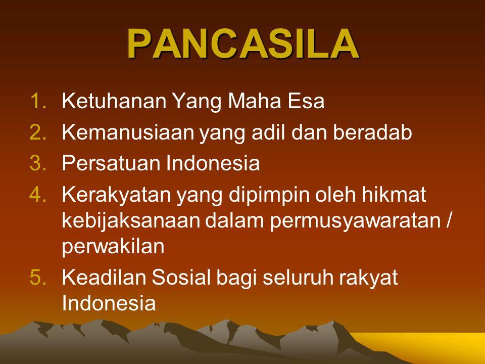PANCASILA 1.Ketuhanan Yang Maha Esa 2.Kemanusiaan yang adil dan beradab 3.Persatuan Indonesia 4.Kerakyatan yang dipimpin oleh hikmat kebijaksanaan dal