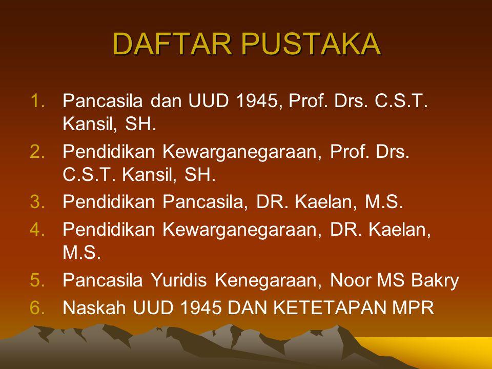 DAFTAR PUSTAKA 1.Pancasila dan UUD 1945, Prof. Drs. C.S.T. Kansil, SH. 2.Pendidikan Kewarganegaraan, Prof. Drs. C.S.T. Kansil, SH. 3.Pendidikan Pancas