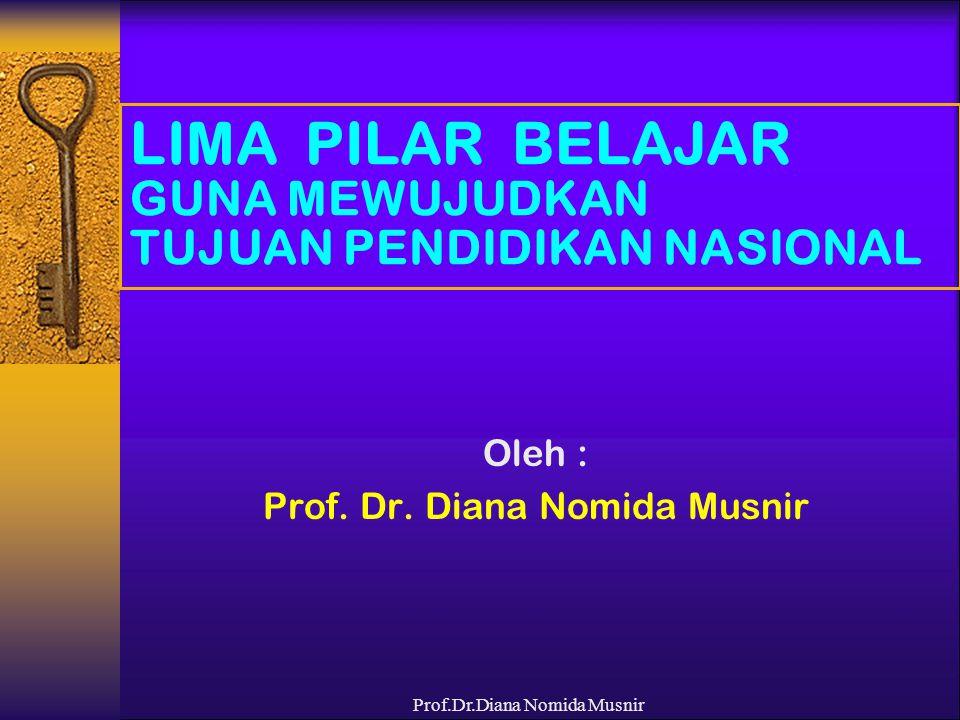 Prof.Dr.Diana Nomida Musnir LIMA PILAR BELAJAR GUNA MEWUJUDKAN TUJUAN PENDIDIKAN NASIONAL Oleh : Prof. Dr. Diana Nomida Musnir