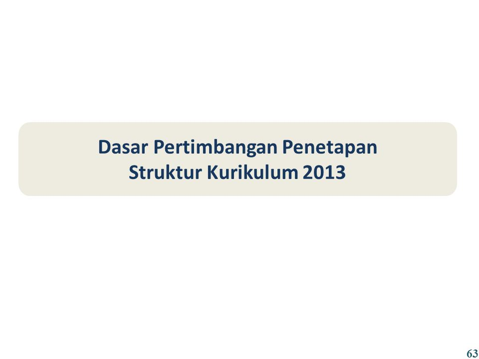 Dasar Pertimbangan Penetapan Struktur Kurikulum 2013 63