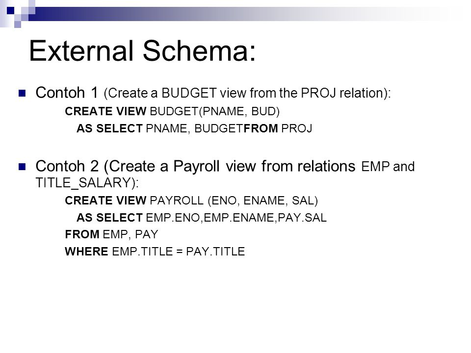 External Schema: Contoh 1 (Create a BUDGET view from the PROJ relation): CREATE VIEW BUDGET(PNAME, BUD) AS SELECT PNAME, BUDGETFROM PROJ Contoh 2 (Cre