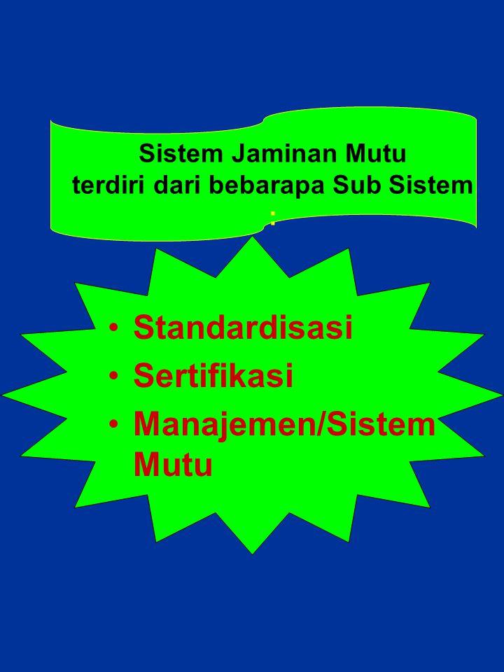 Sistem Jaminan Mutu terdiri dari bebarapa Sub Sistem : Standardisasi Sertifikasi Manajemen/Sistem Mutu