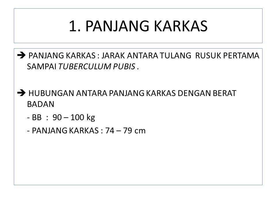1. PANJANG KARKAS  PANJANG KARKAS : JARAK ANTARA TULANG RUSUK PERTAMA SAMPAI TUBERCULUM PUBIS.  HUBUNGAN ANTARA PANJANG KARKAS DENGAN BERAT BADAN -