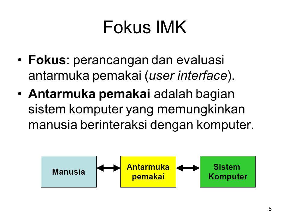 Fokus IMK Fokus: perancangan dan evaluasi antarmuka pemakai (user interface). Antarmuka pemakai adalah bagian sistem komputer yang memungkinkan manusi