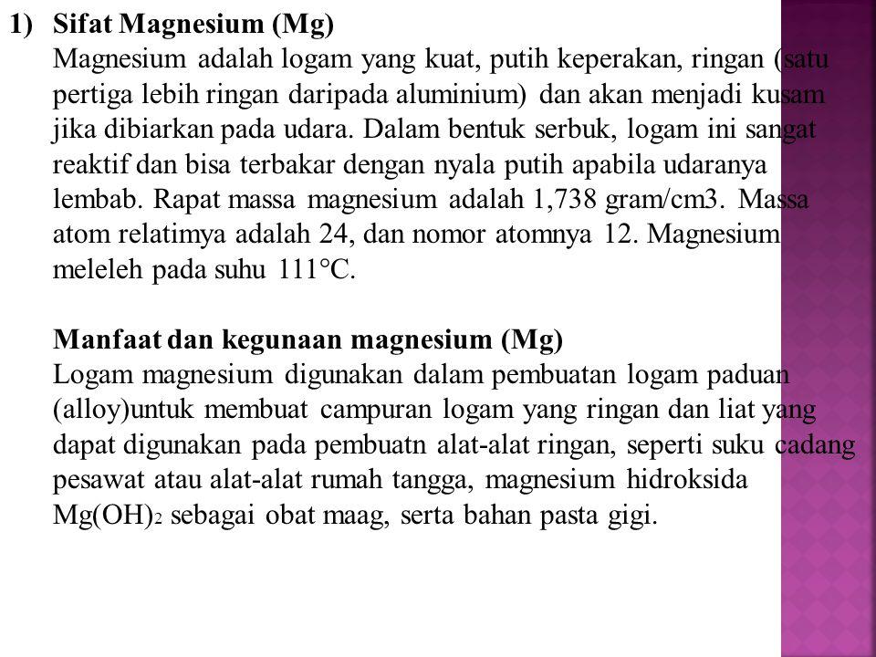 1)Sifat Magnesium (Mg) Magnesium adalah logam yang kuat, putih keperakan, ringan (satu pertiga lebih ringan daripada aluminium) dan akan menjadi kusam