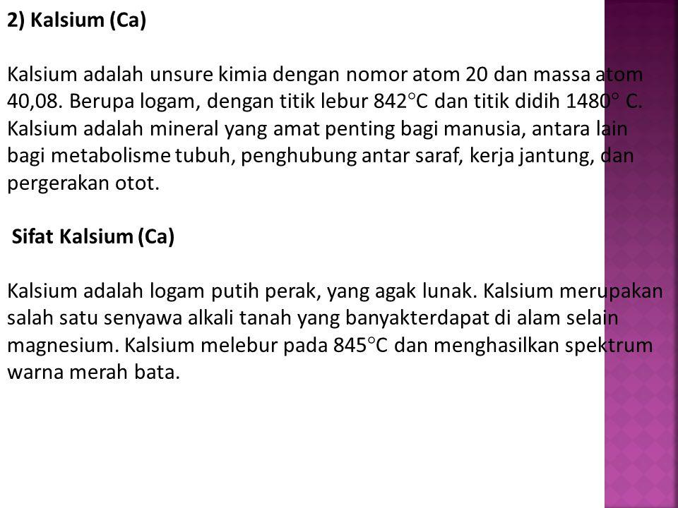 2) Kalsium (Ca) Kalsium adalah unsure kimia dengan nomor atom 20 dan massa atom 40,08. Berupa logam, dengan titik lebur 842°C dan titik didih 1480° C.