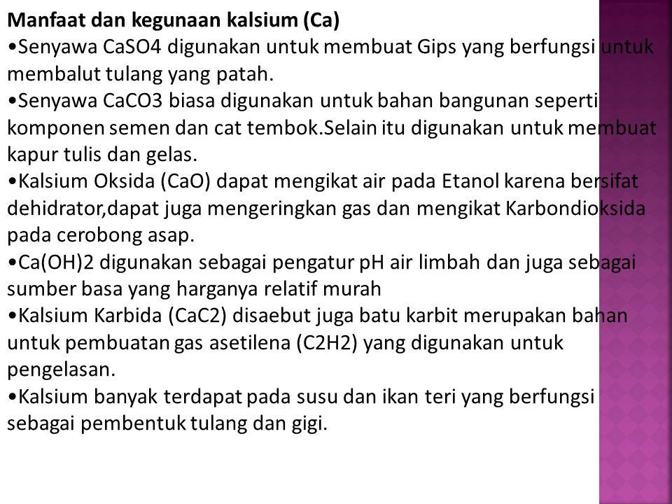Manfaat dan kegunaan kalsium (Ca) Senyawa CaSO4 digunakan untuk membuat Gips yang berfungsi untuk membalut tulang yang patah. Senyawa CaCO3 biasa digu