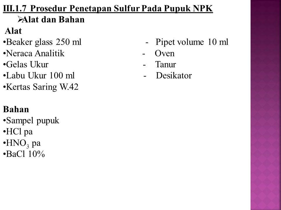 III.1.7 Prosedur Penetapan Sulfur Pada Pupuk NPK  Alat dan Bahan Alat Beaker glass 250 ml - Pipet volume 10 ml Neraca Analitik - Oven Gelas Ukur - Ta