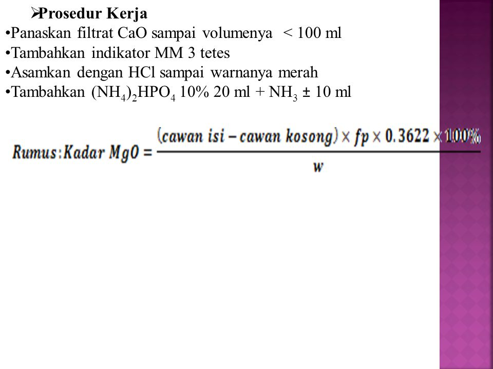  Prosedur Kerja Panaskan filtrat CaO sampai volumenya < 100 ml Tambahkan indikator MM 3 tetes Asamkan dengan HCl sampai warnanya merah Tambahkan (NH