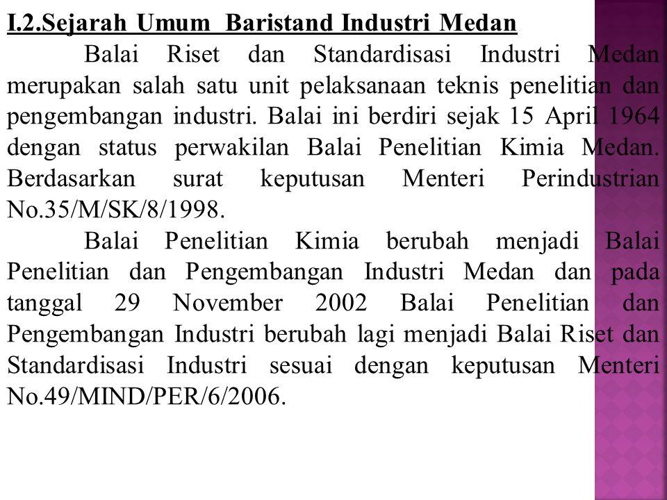 I.2.Sejarah Umum Baristand Industri Medan Balai Riset dan Standardisasi Industri Medan merupakan salah satu unit pelaksanaan teknis penelitian dan pengembangan industri.