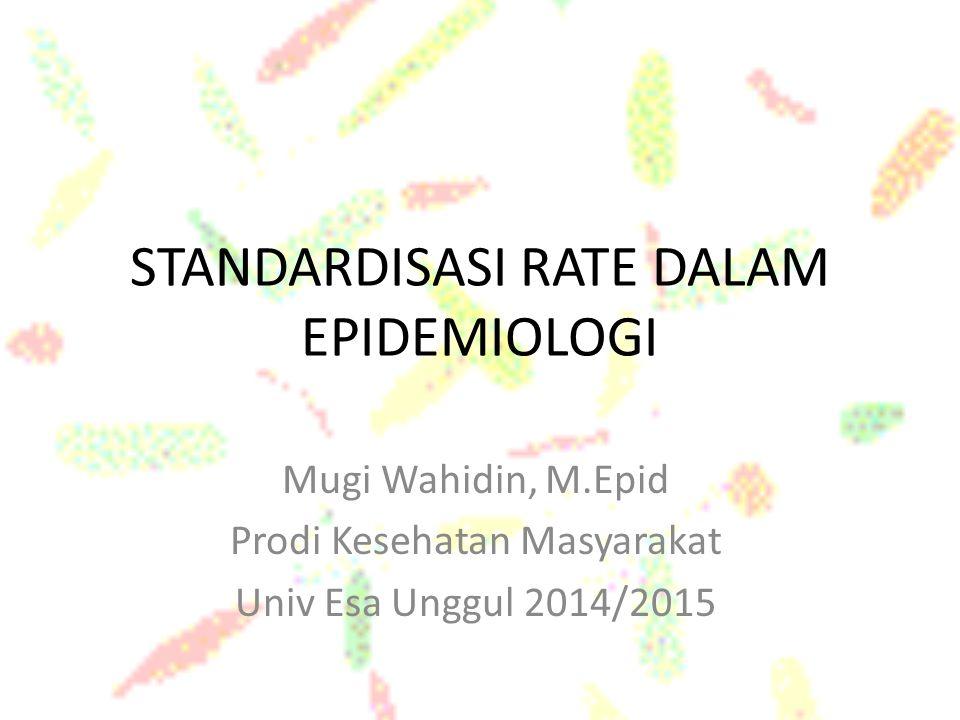 STANDARDISASI RATE DALAM EPIDEMIOLOGI Mugi Wahidin, M.Epid Prodi Kesehatan Masyarakat Univ Esa Unggul 2014/2015