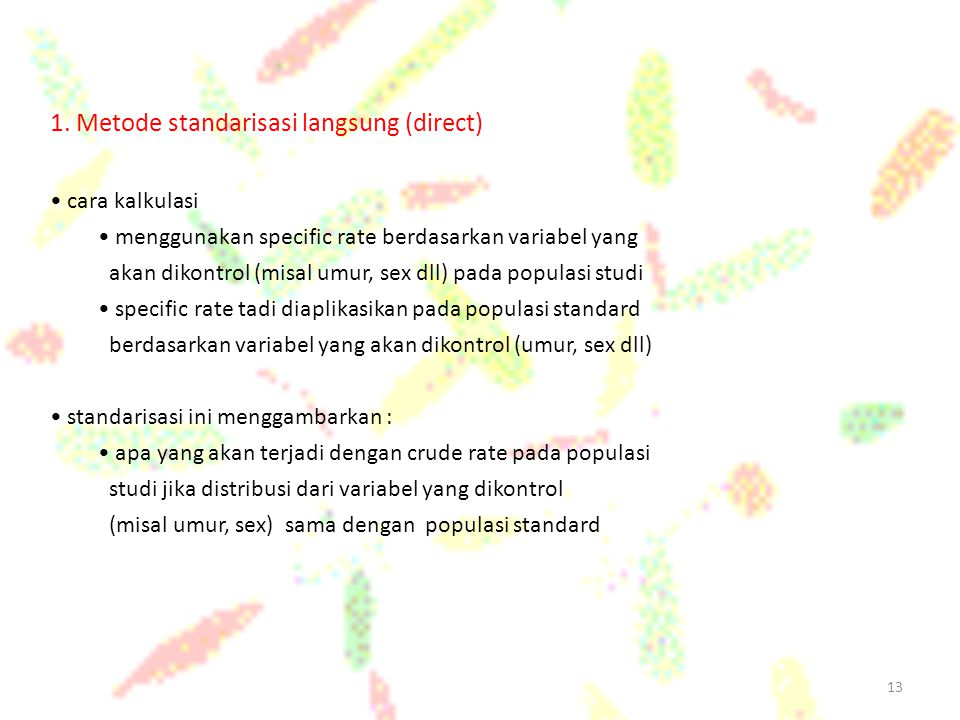 13 1. Metode standarisasi langsung (direct) cara kalkulasi menggunakan specific rate berdasarkan variabel yang akan dikontrol (misal umur, sex dll) pa