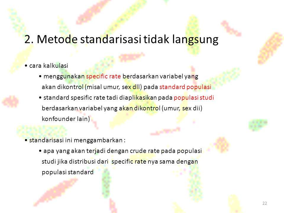 22 2. Metode standarisasi tidak langsung cara kalkulasi menggunakan specific rate berdasarkan variabel yang akan dikontrol (misal umur, sex dll) pada