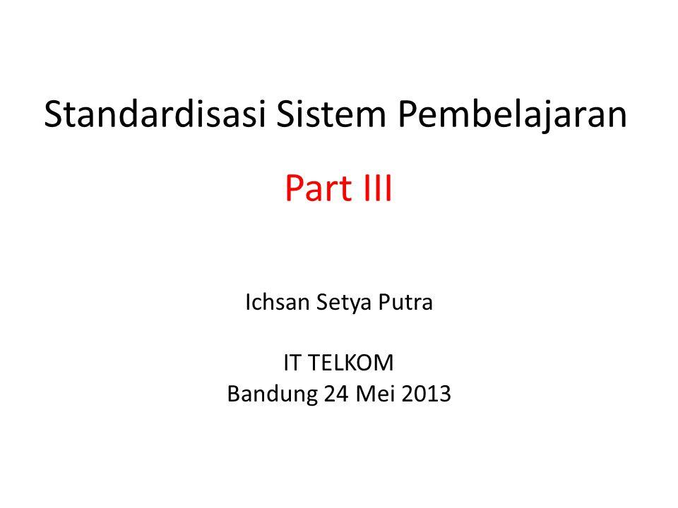 Standardisasi Sistem Pembelajaran Ichsan Setya Putra IT TELKOM Bandung 24 Mei 2013 Part III