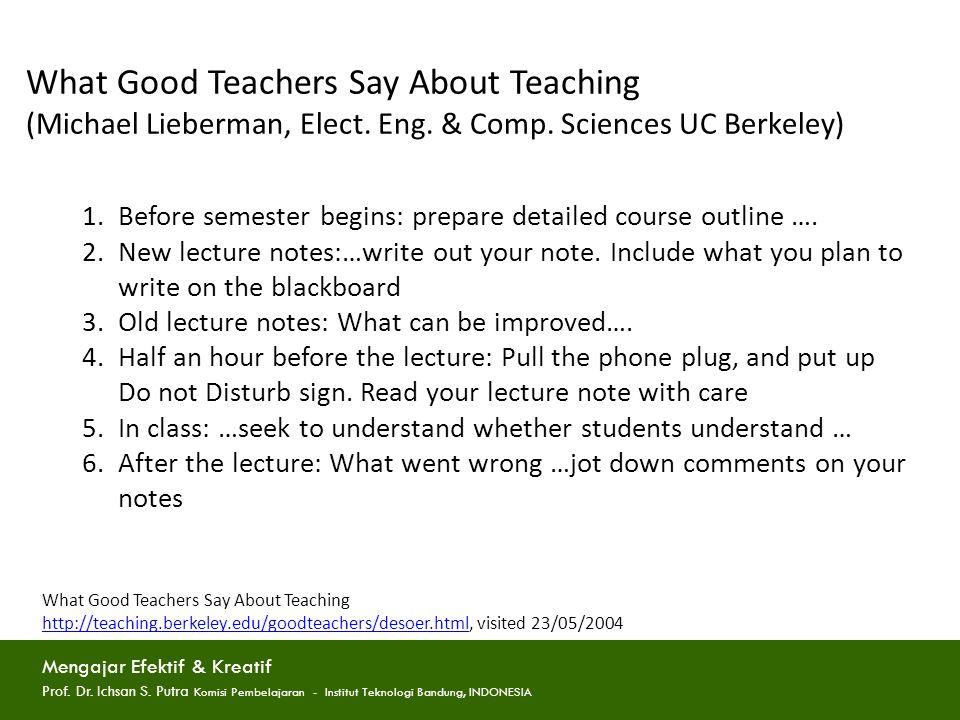 What Good Teachers Say About Teaching (Michael Lieberman, Elect. Eng. & Comp. Sciences UC Berkeley) 1.Before semester begins: prepare detailed course