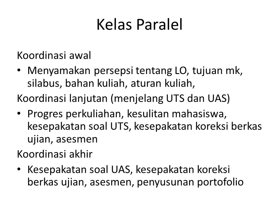 Koordinasi awal Menyamakan persepsi tentang LO, tujuan mk, silabus, bahan kuliah, aturan kuliah, Koordinasi lanjutan (menjelang UTS dan UAS) Progres perkuliahan, kesulitan mahasiswa, kesepakatan soal UTS, kesepakatan koreksi berkas ujian, asesmen Koordinasi akhir Kesepakatan soal UAS, kesepakatan koreksi berkas ujian, asesmen, penyusunan portofolio Kelas Paralel