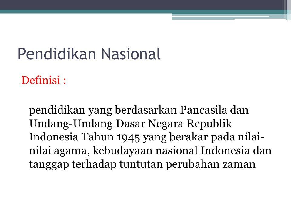 Pendidikan Nasional Definisi : pendidikan yang berdasarkan Pancasila dan Undang-Undang Dasar Negara Republik Indonesia Tahun 1945 yang berakar pada nilai- nilai agama, kebudayaan nasional Indonesia dan tanggap terhadap tuntutan perubahan zaman