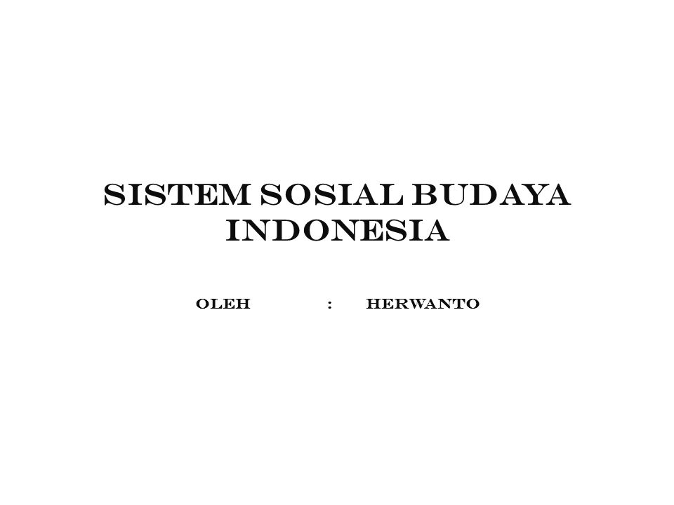 SISTEM SOSIAL BUDAYA INDONESIA Oleh : herwanto
