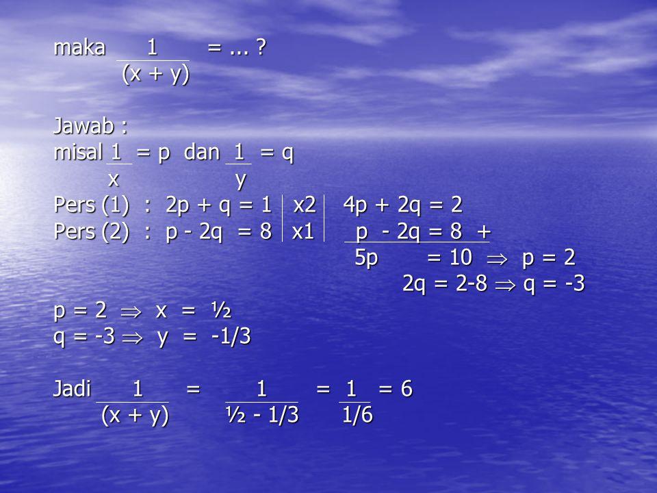 maka 1 =... ? maka 1 =... ? (x + y) (x + y) Jawab : Jawab : misal 1 = p dan 1 = q misal 1 = p dan 1 = q x y x y Pers (1) : 2p + q = 1 x2 4p + 2q = 2 P
