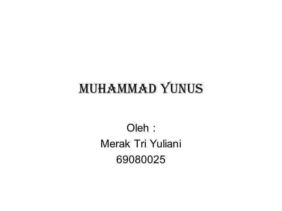 MUHAMMAD YUNUS Oleh : Merak Tri Yuliani 69080025