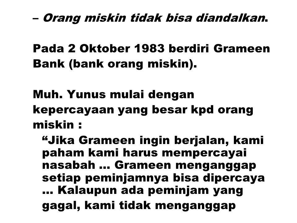 –Orang miskin tidak bisa diandalkan. Pada 2 Oktober 1983 berdiri Grameen Bank (bank orang miskin). Muh. Yunus mulai dengan kepercayaan yang besar kpd