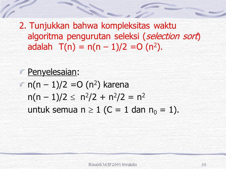Rinaldi M/IF2091 Strukdis30 2. Tunjukkan bahwa kompleksitas waktu algoritma pengurutan seleksi (selection sort) adalah T(n) = n(n – 1)/2 =O (n 2 ). Pe