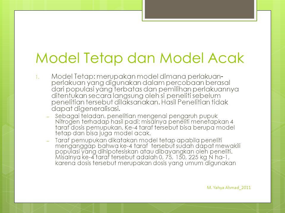Model Tetap dan Model Acak 1. Model Tetap: merupakan model dimana perlakuan- perlakuan yang digunakan dalam percobaan berasal dari populasi yang terba