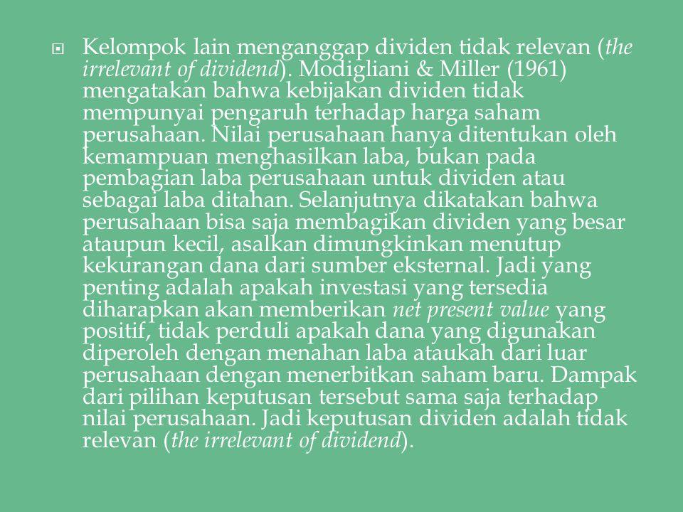  Kelompok lain menganggap dividen tidak relevan ( the irrelevant of dividend ). Modigliani & Miller (1961) mengatakan bahwa kebijakan dividen tidak m
