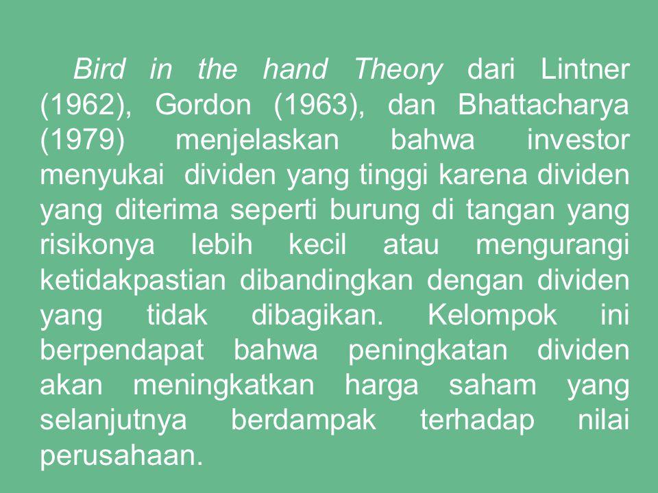 Bird in the hand Theory dari Lintner (1962), Gordon (1963), dan Bhattacharya (1979) menjelaskan bahwa investor menyukai dividen yang tinggi karena div