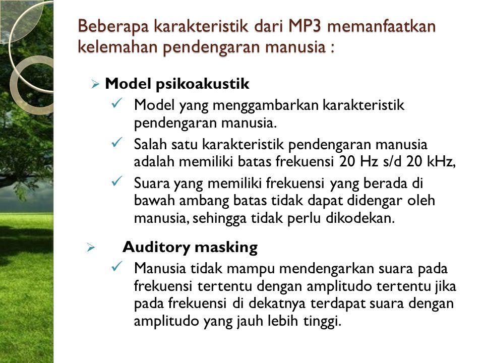 Beberapa karakteristik dari MP3 memanfaatkan kelemahan pendengaran manusia :  Model psikoakustik Model yang menggambarkan karakteristik pendengaran m