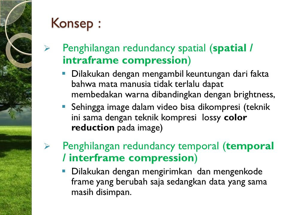 Konsep :  Penghilangan redundancy spatial (spatial / intraframe compression)  Dilakukan dengan mengambil keuntungan dari fakta bahwa mata manusia ti