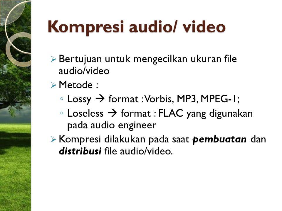 Kompresi audio/ video  Bertujuan untuk mengecilkan ukuran file audio/video  Metode : ◦ Lossy  format : Vorbis, MP3, MPEG-1; ◦ Loseless  format : F