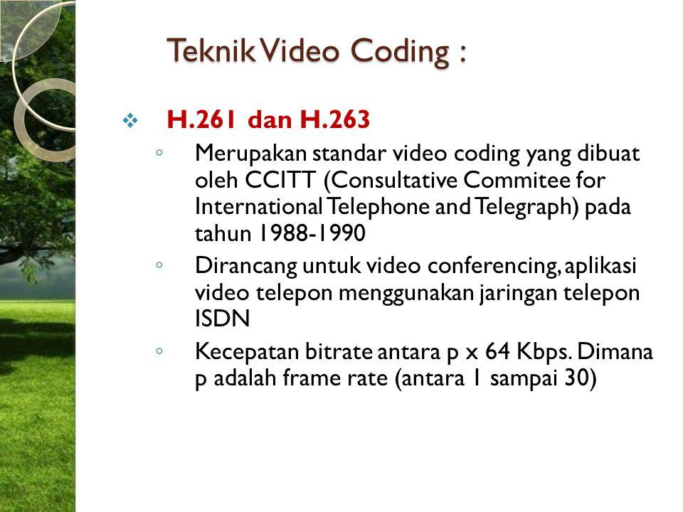 Teknik Video Coding :  H.261 dan H.263 ◦ Merupakan standar video coding yang dibuat oleh CCITT (Consultative Commitee for International Telephone and