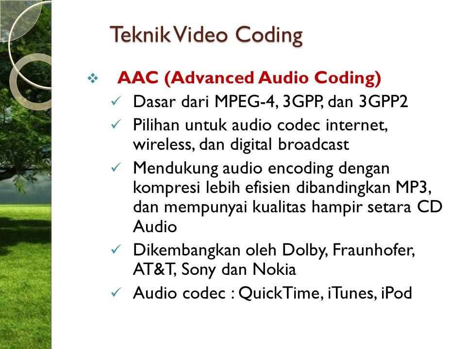 Teknik Video Coding  AAC (Advanced Audio Coding) Dasar dari MPEG-4, 3GPP, dan 3GPP2 Pilihan untuk audio codec internet, wireless, dan digital broadca