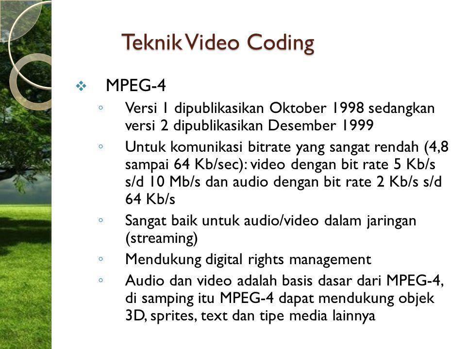 Teknik Video Coding  MPEG-4 ◦ Versi 1 dipublikasikan Oktober 1998 sedangkan versi 2 dipublikasikan Desember 1999 ◦ Untuk komunikasi bitrate yang sang