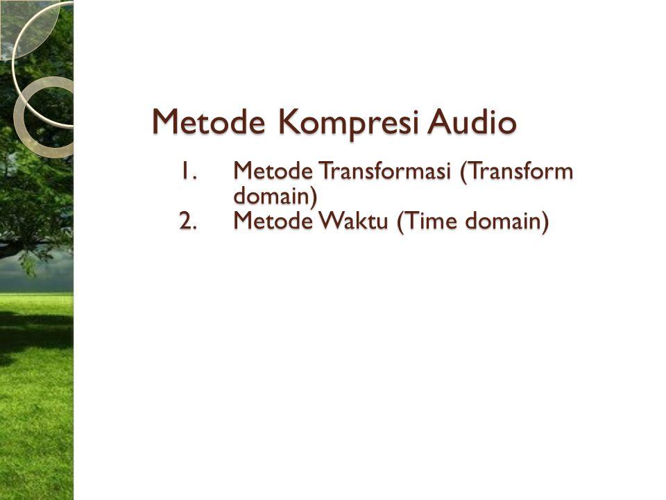 Metode Kompresi Audio 1.Metode Transformasi (Transform domain) 2.Metode Waktu (Time domain)