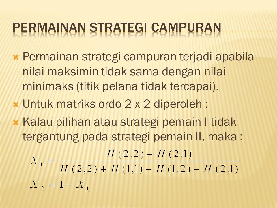  Permainan strategi campuran terjadi apabila nilai maksimin tidak sama dengan nilai minimaks (titik pelana tidak tercapai).  Untuk matriks ordo 2 x