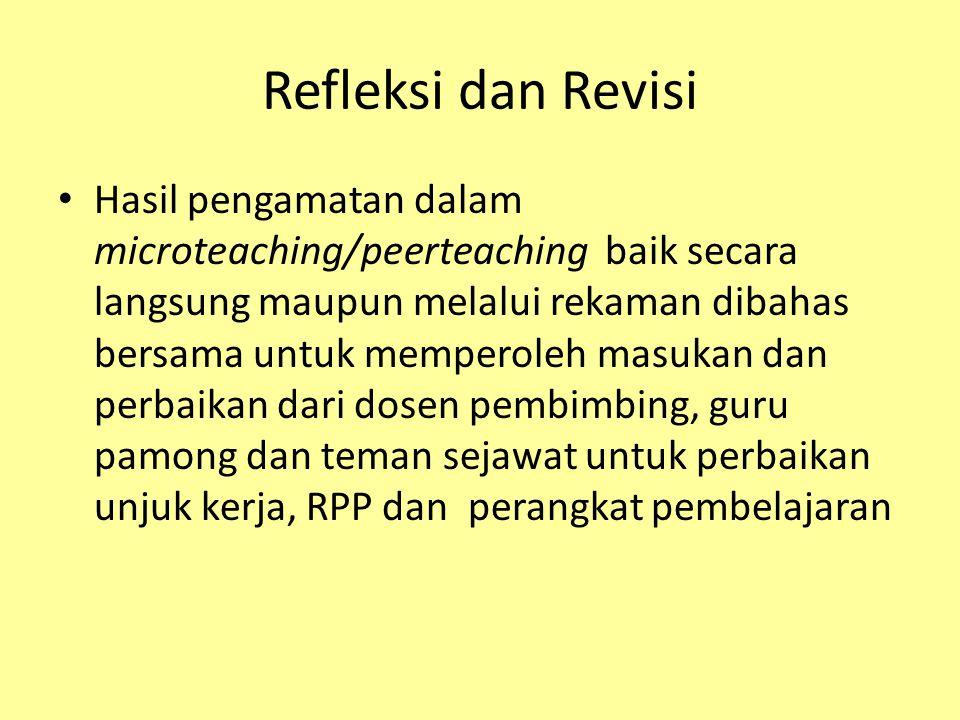 Refleksi dan Revisi Hasil pengamatan dalam microteaching/peerteaching baik secara langsung maupun melalui rekaman dibahas bersama untuk memperoleh masukan dan perbaikan dari dosen pembimbing, guru pamong dan teman sejawat untuk perbaikan unjuk kerja, RPP dan perangkat pembelajaran