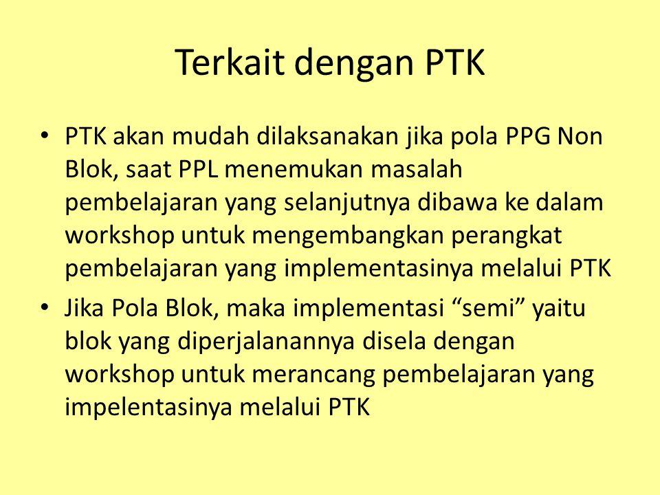 Terkait dengan PTK PTK akan mudah dilaksanakan jika pola PPG Non Blok, saat PPL menemukan masalah pembelajaran yang selanjutnya dibawa ke dalam workshop untuk mengembangkan perangkat pembelajaran yang implementasinya melalui PTK Jika Pola Blok, maka implementasi semi yaitu blok yang diperjalanannya disela dengan workshop untuk merancang pembelajaran yang impelentasinya melalui PTK