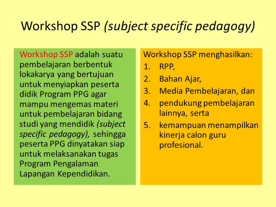 Workshop SSP (subject specific pedagogy) Workshop SSP adalah suatu pembelajaran berbentuk lokakarya yang bertujuan untuk menyiapkan peserta didik Program PPG agar mampu mengemas materi untuk pembelajaran bidang studi yang mendidik (subject specific pedagogy), sehingga peserta PPG dinyatakan siap untuk melaksanakan tugas Program Pengalaman Lapangan Kependidikan.