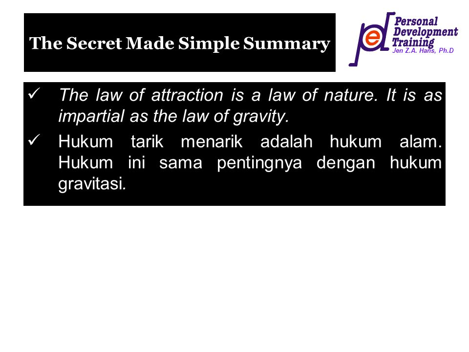 Jen Z.A. Hans, Ph.D The Secret Made Simple Summary The law of attraction is a law of nature. It is as impartial as the law of gravity. Hukum tarik men